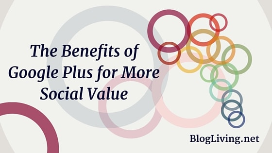 The Benefits of Google Plus for More Social Value