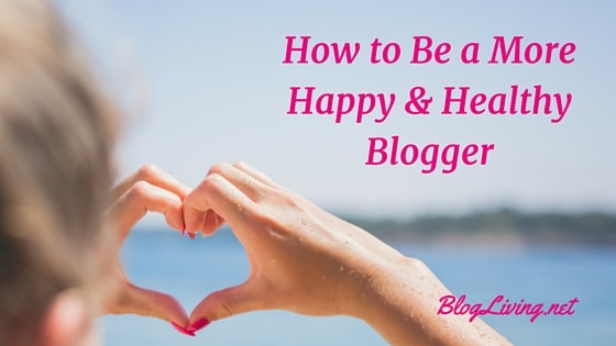 How to Be a More Happy & Healthy Blogger
